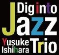 CD 石原雄介 Yusuke Ishihara Trio / Dig Into Jazz