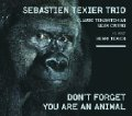 CD  SEBASTIEN TEXIER TRIO / DON'T FORGET YOU ARE AN ANIMAL